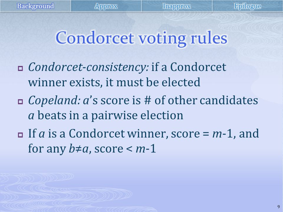  Condorcet-consistency: if a Condorcet winner exists, it must be elected  Copeland: a's score is # of other candidates a beats in a pairwise election  If a is a Condorcet winner, score = m-1, and for any b≠a, score < m-1 9
