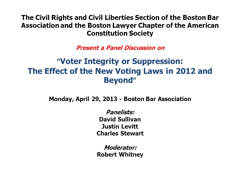 The Civil Rights and Civil Liberties Section of the Boston Bar Association and the Boston Lawyer Chapter of the American Constitution Society Present a Panel Discussion on Voter Integrity or Suppression: The Effect of the New Voting Laws in 2012 and Beyond Monday, April 29, 2013 - Boston Bar Association Panelists: David Sullivan Justin Levitt Charles Stewart Moderator: Robert Whitney