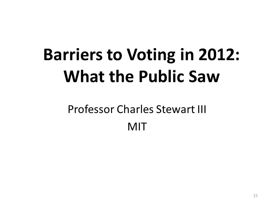 Barriers to Voting in 2012: What the Public Saw Professor Charles Stewart III MIT 15