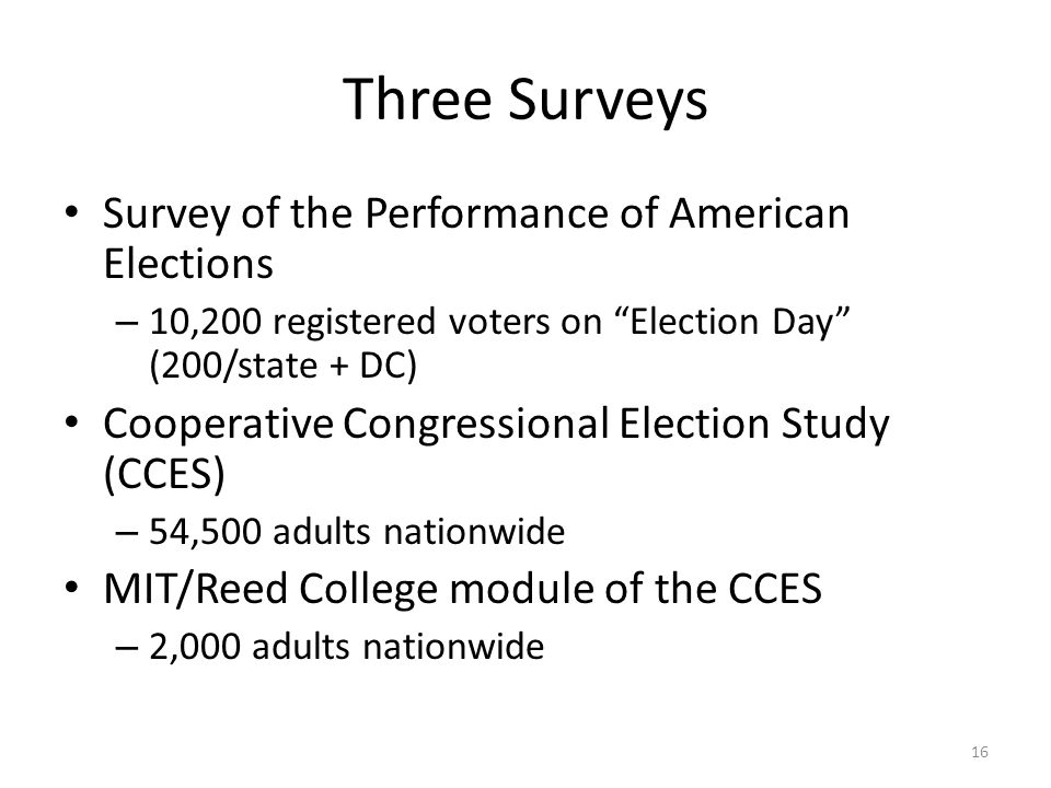 Three Surveys Survey of the Performance of American Elections – 10,200 registered voters on Election Day (200/state + DC) Cooperative Congressional Election Study (CCES) – 54,500 adults nationwide MIT/Reed College module of the CCES – 2,000 adults nationwide 16