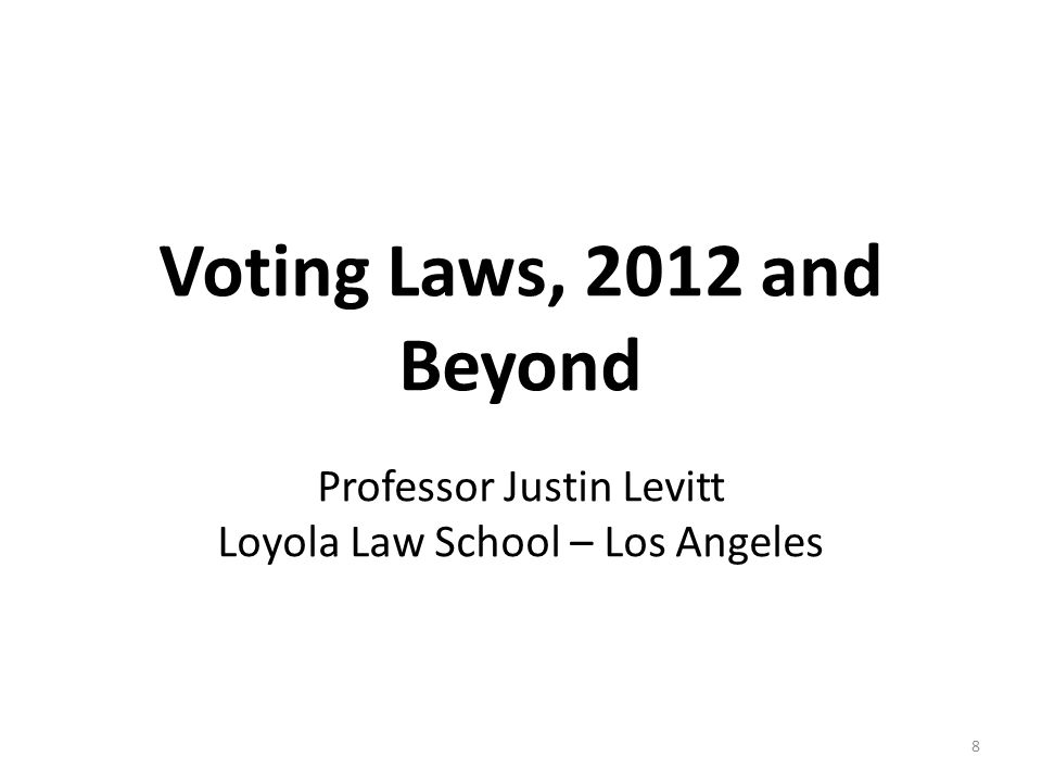 Voting Laws, 2012 and Beyond Professor Justin Levitt Loyola Law School – Los Angeles 8