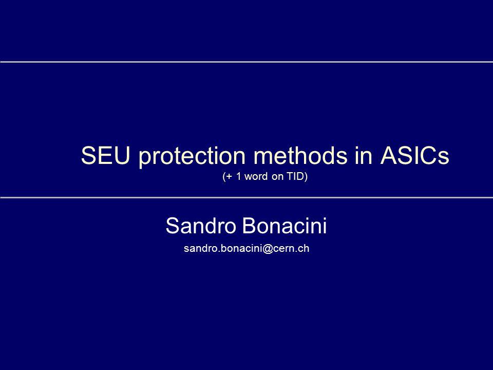 SEU protection methods in ASICs (+ 1 word on TID) Sandro Bonacini sandro.bonacini@cern.ch