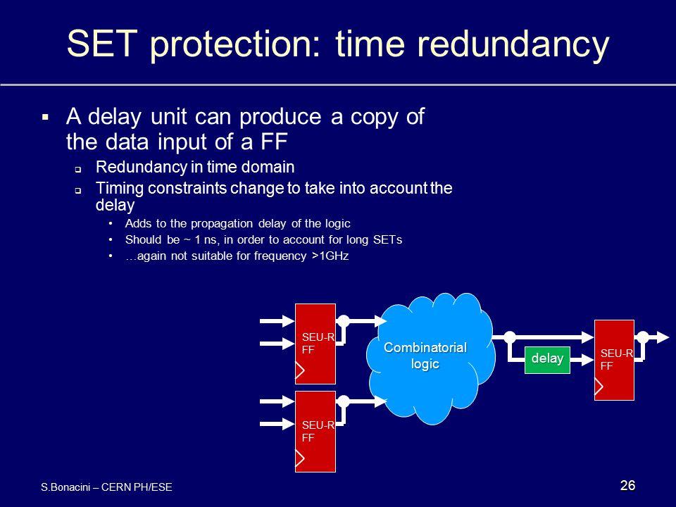 SET protection: time redundancy 26 SEU-R FF SEU-R FF SEU-R FF Combinatorial logic delay  A delay unit can produce a copy of the data input of a FF 