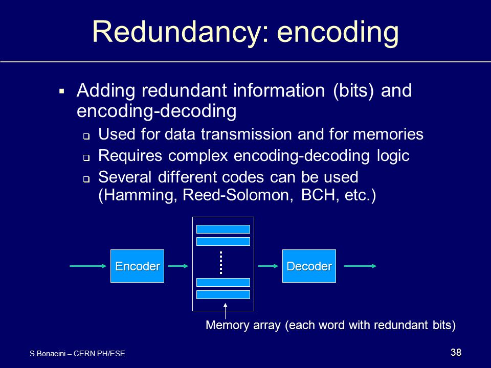 Redundancy: encoding  Adding redundant information (bits) and encoding-decoding  Used for data transmission and for memories  Requires complex enco