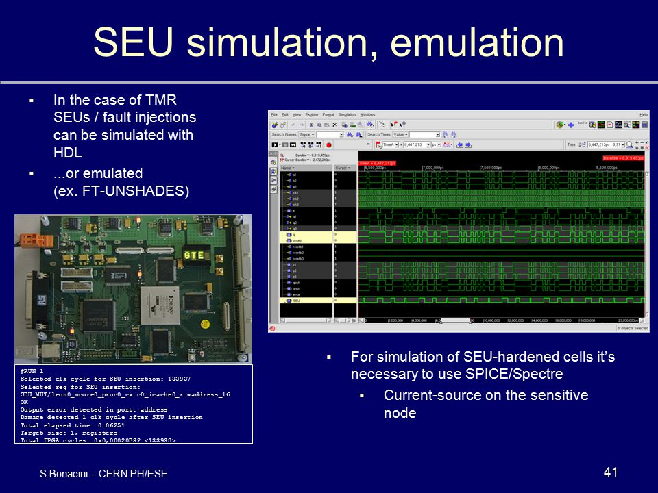 SEU simulation, emulation 41 S.Bonacini – CERN PH/ESE   In the case of TMR SEUs / fault injections can be simulated with HDL  ...or emulated (ex.