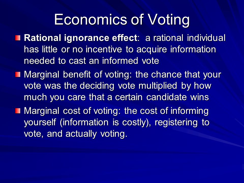 Economics of Voting Rational ignorance effect: a rational individual has little or no incentive to acquire information needed to cast an informed vote