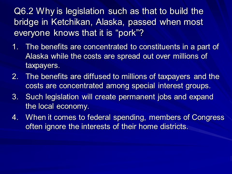 "Q6.2 Why is legislation such as that to build the bridge in Ketchikan, Alaska, passed when most everyone knows that it is ""pork""? 1.The benefits are c"