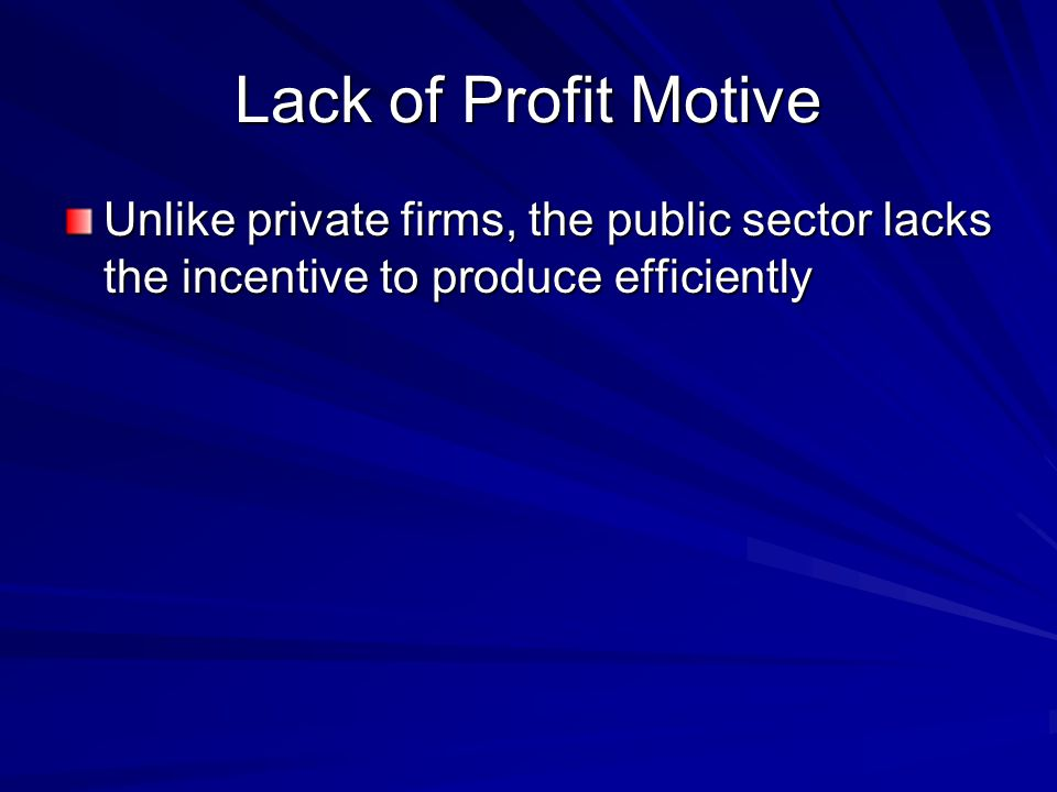 Lack of Profit Motive Unlike private firms, the public sector lacks the incentive to produce efficiently