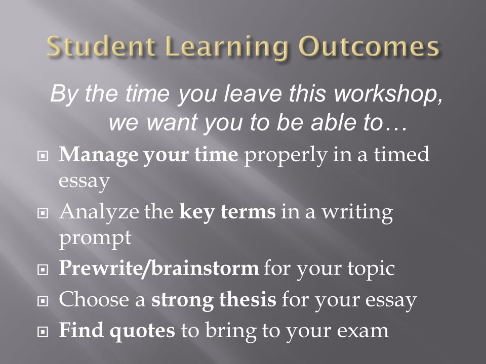 By the time you leave this workshop, we want you to be able to…  Manage your time properly in a timed essay  Analyze the key terms in a writing prom