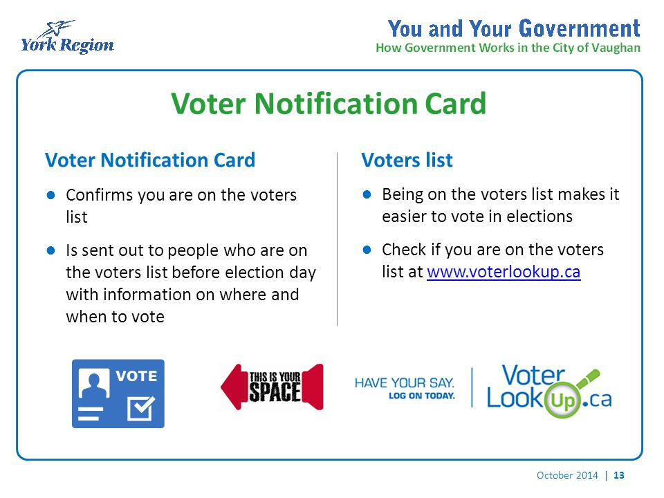 October 2014 | 13 Voter Notification Card Voters list ● Confirms you are on the voters list ● Is sent out to people who are on the voters list before election day with information on where and when to vote ● Being on the voters list makes it easier to vote in elections ● Check if you are on the voters list at www.voterlookup.cawww.voterlookup.ca