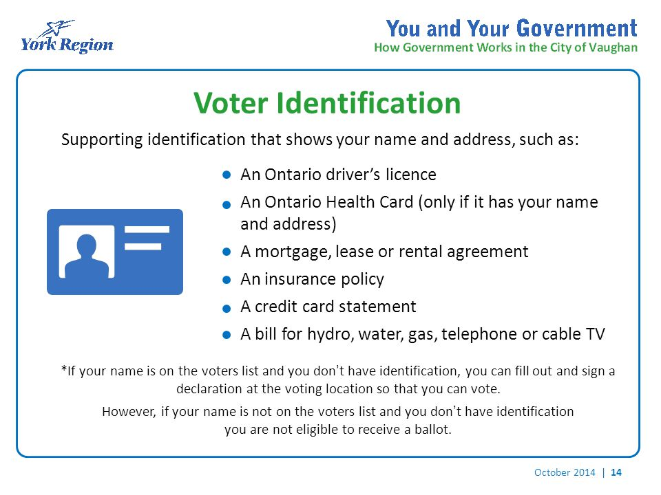 October 2014 | 14 Voter Identification Supporting identification that shows your name and address, such as: *If your name is on the voters list and you don't have identification, you can fill out and sign a declaration at the voting location so that you can vote.