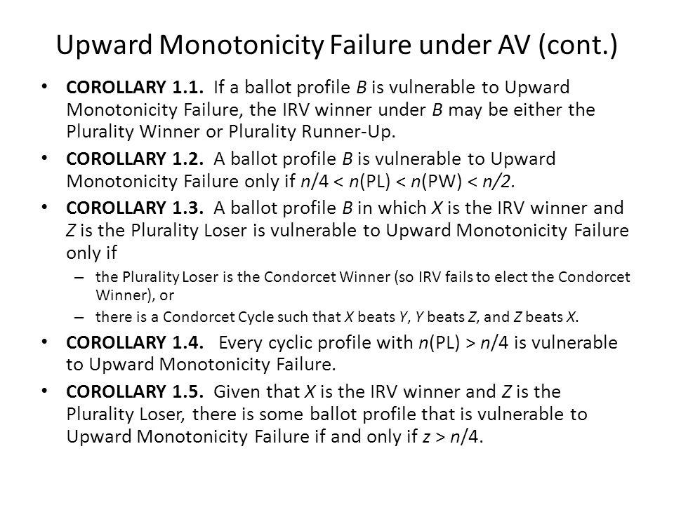 Upward Monotonicity Failure under AV (cont.) COROLLARY 1.1. If a ballot profile B is vulnerable to Upward Monotonicity Failure, the IRV winner under B