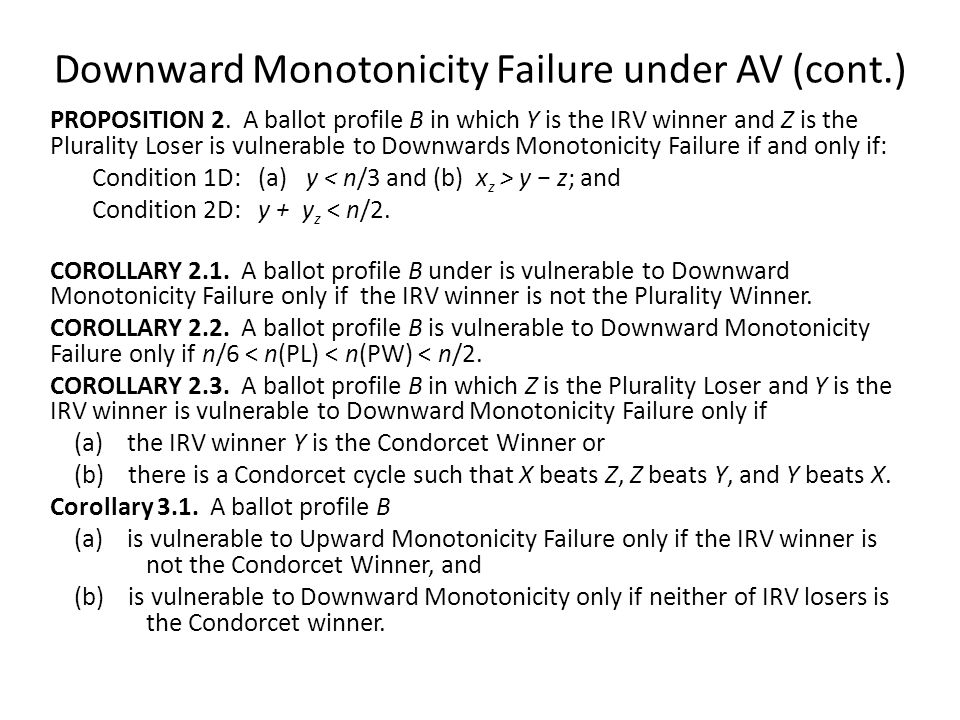 Downward Monotonicity Failure under AV (cont.) PROPOSITION 2. A ballot profile B in which Y is the IRV winner and Z is the Plurality Loser is vulnerab