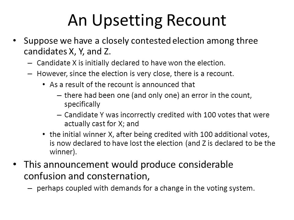 An Upsetting Recount Suppose we have a closely contested election among three candidates X, Y, and Z.