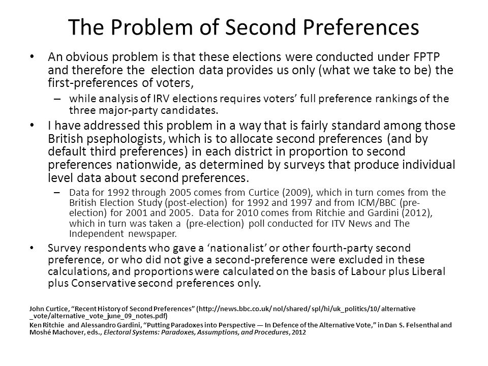 The Problem of Second Preferences An obvious problem is that these elections were conducted under FPTP and therefore the election data provides us only (what we take to be) the first-preferences of voters, – while analysis of IRV elections requires voters' full preference rankings of the three major-party candidates.