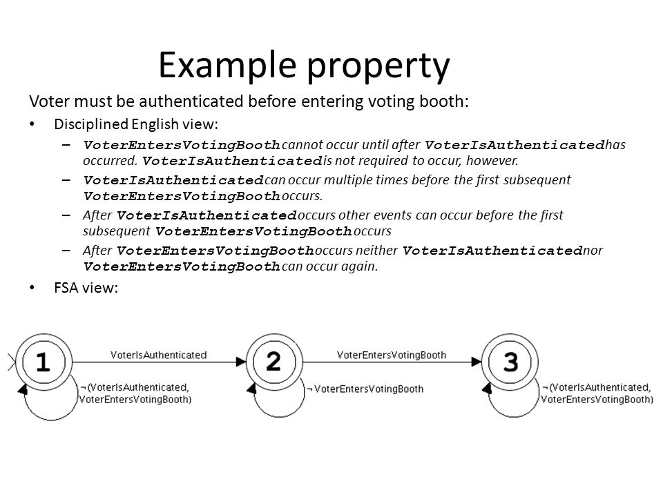 Example property Voter must be authenticated before entering voting booth: Disciplined English view: – VoterEntersVotingBooth cannot occur until after VoterIsAuthenticated has occurred.