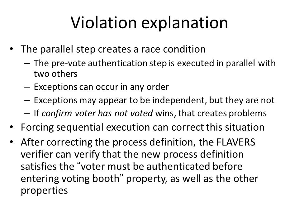 Violation explanation The parallel step creates a race condition – The pre-vote authentication step is executed in parallel with two others – Exceptions can occur in any order – Exceptions may appear to be independent, but they are not – If confirm voter has not voted wins, that creates problems Forcing sequential execution can correct this situation After correcting the process definition, the FLAVERS verifier can verify that the new process definition satisfies the voter must be authenticated before entering voting booth property, as well as the other properties
