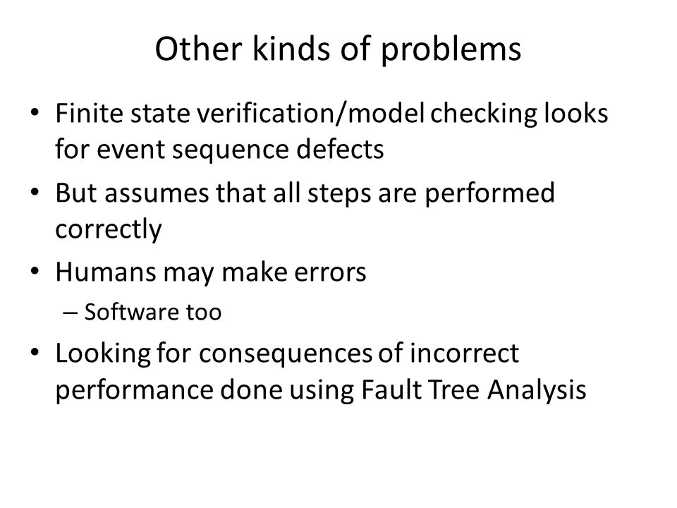 Other kinds of problems Finite state verification/model checking looks for event sequence defects But assumes that all steps are performed correctly Humans may make errors – Software too Looking for consequences of incorrect performance done using Fault Tree Analysis