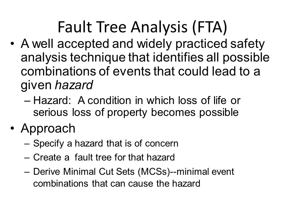 Fault Tree Analysis (FTA) A well accepted and widely practiced safety analysis technique that identifies all possible combinations of events that could lead to a given hazard –Hazard: A condition in which loss of life or serious loss of property becomes possible Approach –Specify a hazard that is of concern –Create a fault tree for that hazard –Derive Minimal Cut Sets (MCSs)--minimal event combinations that can cause the hazard