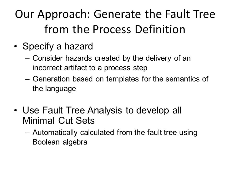 Our Approach: Generate the Fault Tree from the Process Definition Specify a hazard –Consider hazards created by the delivery of an incorrect artifact to a process step –Generation based on templates for the semantics of the language Use Fault Tree Analysis to develop all Minimal Cut Sets –Automatically calculated from the fault tree using Boolean algebra