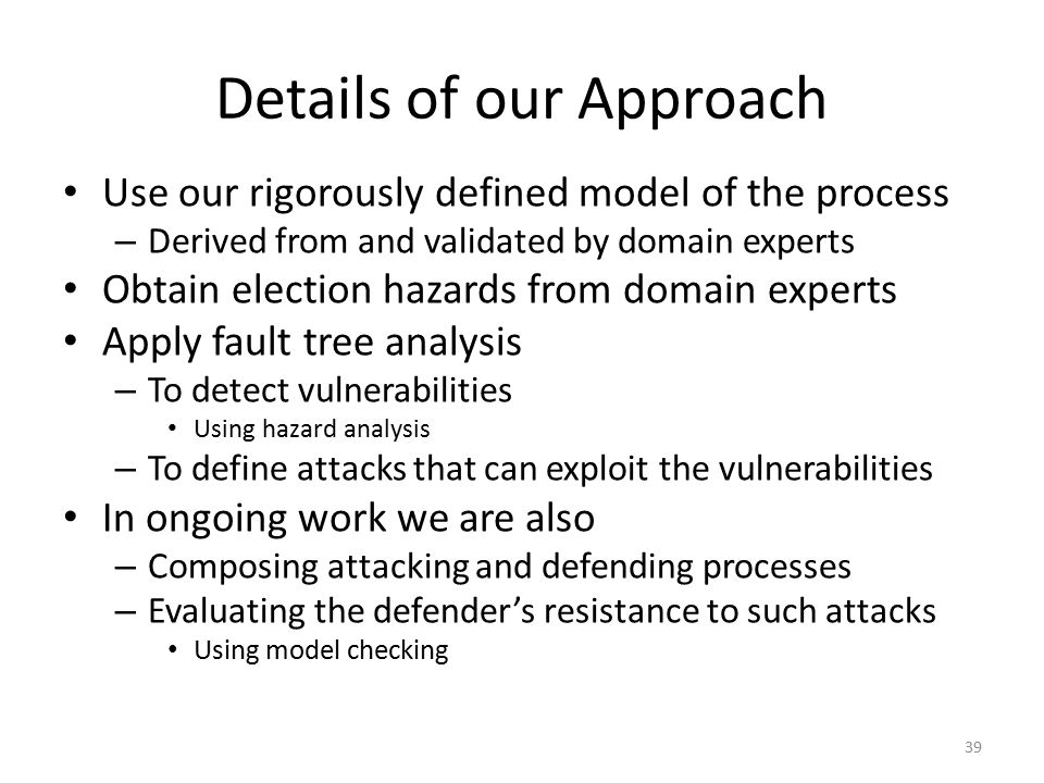Details of our Approach Use our rigorously defined model of the process – Derived from and validated by domain experts Obtain election hazards from domain experts Apply fault tree analysis – To detect vulnerabilities Using hazard analysis – To define attacks that can exploit the vulnerabilities In ongoing work we are also – Composing attacking and defending processes – Evaluating the defender's resistance to such attacks Using model checking 39