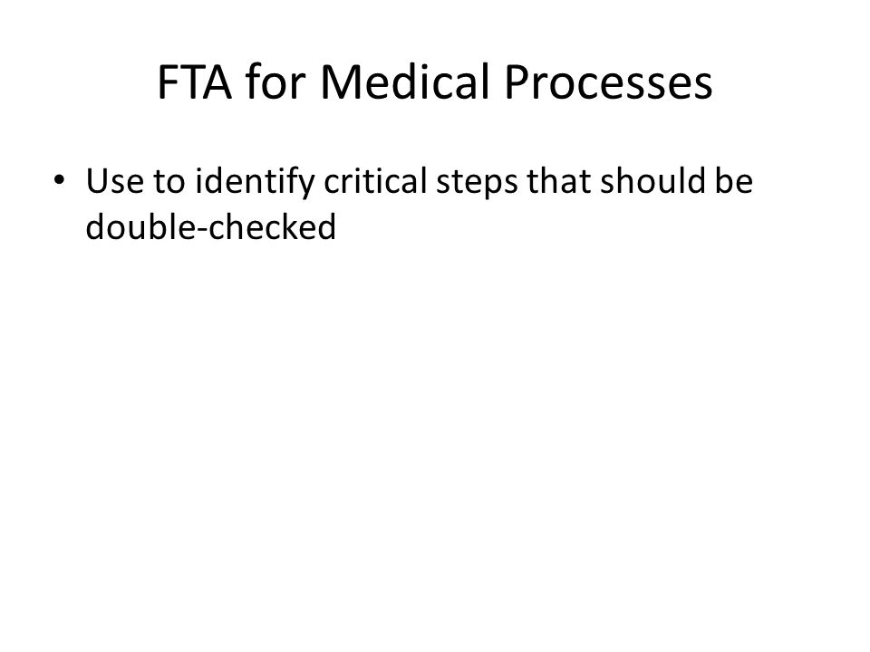 FTA for Medical Processes Use to identify critical steps that should be double-checked