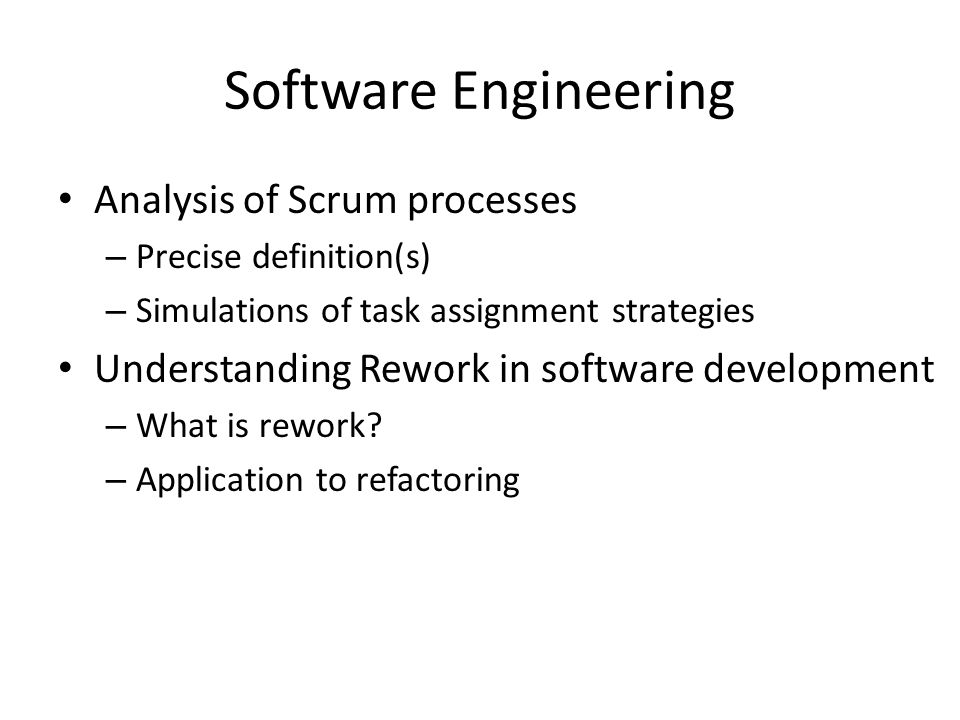 Software Engineering Analysis of Scrum processes – Precise definition(s) – Simulations of task assignment strategies Understanding Rework in software development – What is rework.