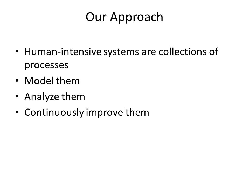 Our Approach Human-intensive systems are collections of processes Model them Analyze them Continuously improve them
