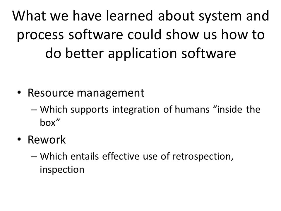 What we have learned about system and process software could show us how to do better application software Resource management – Which supports integration of humans inside the box Rework – Which entails effective use of retrospection, inspection