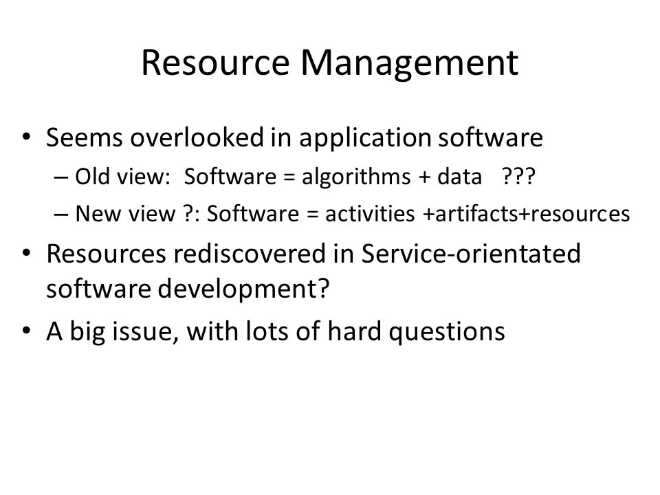 Resource Management Seems overlooked in application software – Old view: Software = algorithms + data .