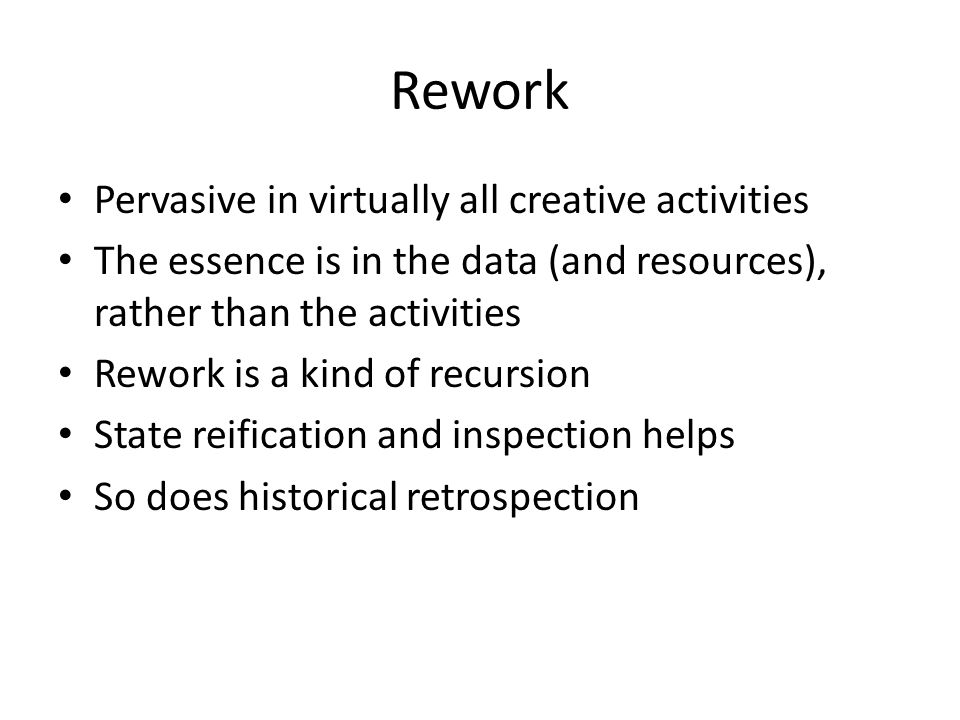 Rework Pervasive in virtually all creative activities The essence is in the data (and resources), rather than the activities Rework is a kind of recursion State reification and inspection helps So does historical retrospection