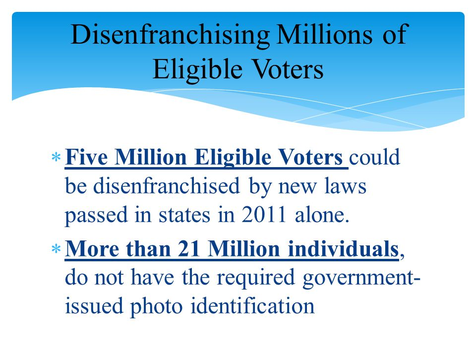  Five Million Eligible Voters could be disenfranchised by new laws passed in states in 2011 alone.