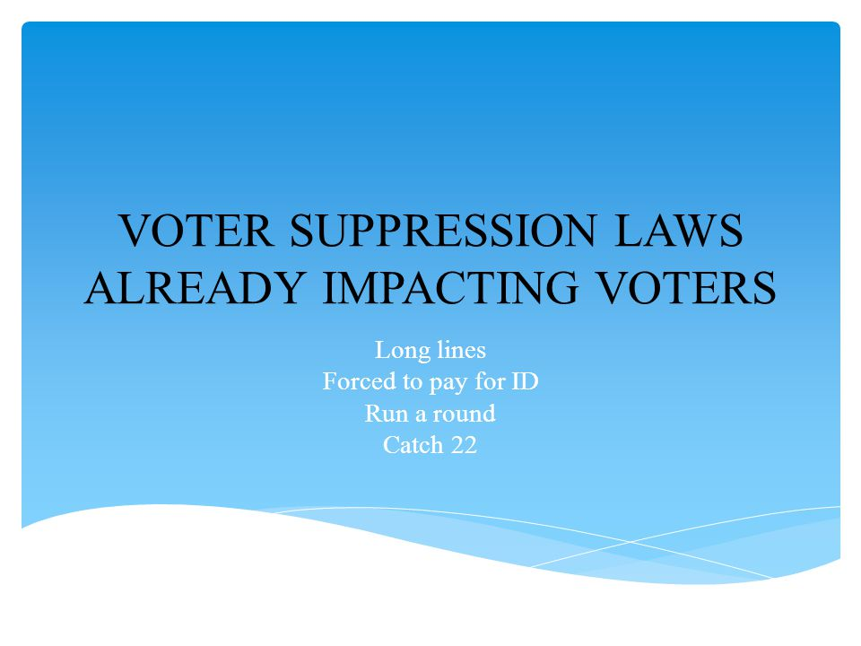 VOTER SUPPRESSION LAWS ALREADY IMPACTING VOTERS Long lines Forced to pay for ID Run a round Catch 22
