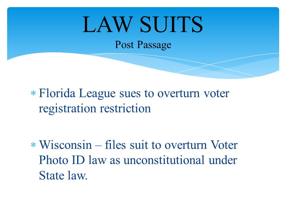  Florida League sues to overturn voter registration restriction  Wisconsin – files suit to overturn Voter Photo ID law as unconstitutional under Sta