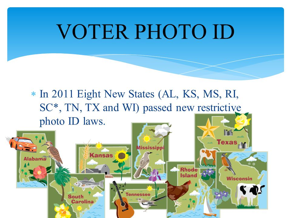  In 2011 Eight New States (AL, KS, MS, RI, SC*, TN, TX and WI) passed new restrictive photo ID laws.