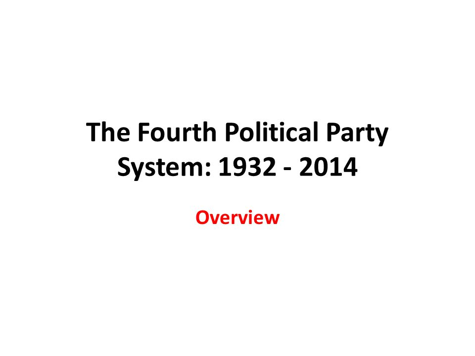 The Fourth Political Party System: 1932 - 2014 Overview