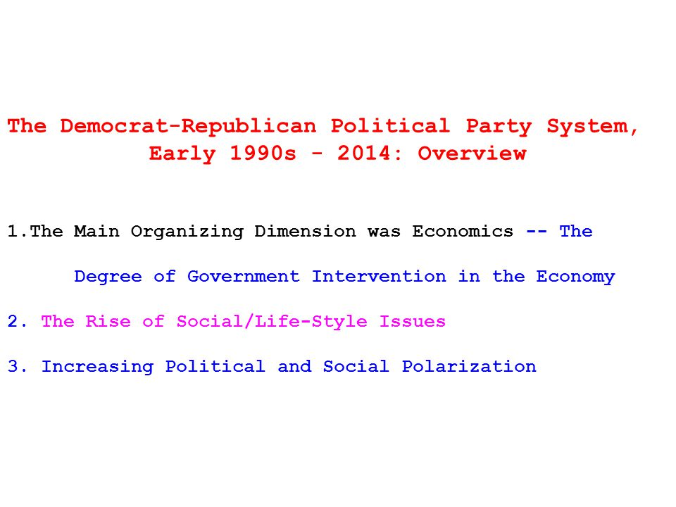 The Democrat-Republican Political Party System, Early 1990s - 2014: Overview 1.The Main Organizing Dimension was Economics -- The Degree of Government Intervention in the Economy 2.