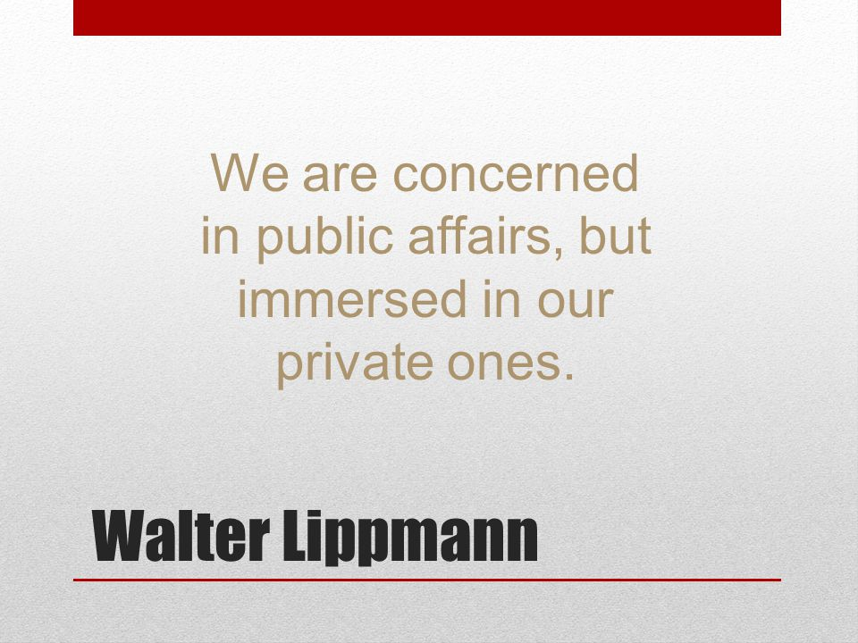 Walter Lippmann We are concerned in public affairs, but immersed in our private ones.