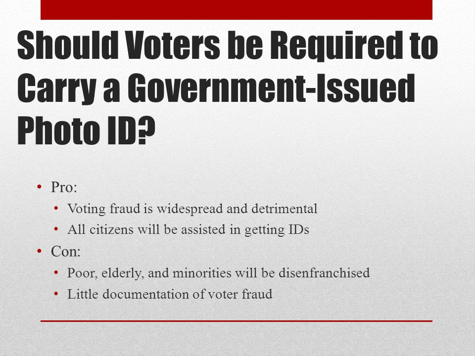Should Voters be Required to Carry a Government-Issued Photo ID? Pro: Voting fraud is widespread and detrimental All citizens will be assisted in gett