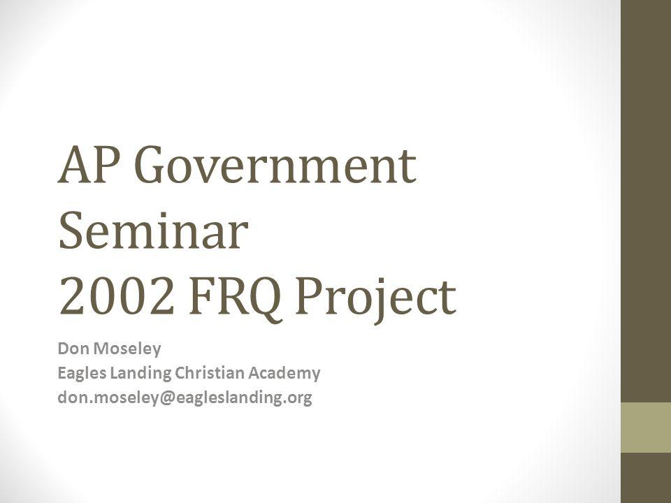 AP Government Seminar 2002 FRQ Project Don Moseley Eagles Landing Christian Academy don.moseley@eagleslanding.org