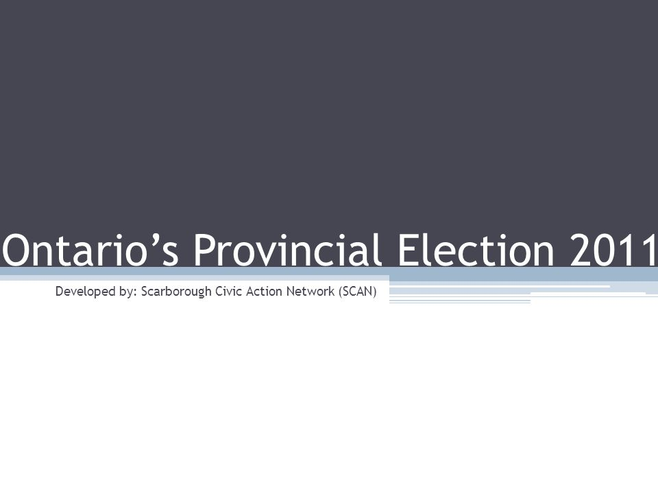 Toronto Municipal Election 2010 SCAN : Toronto Municipal Election 2010 Election Day October 6, 2011 Citizens of Ontario will each vote for… 1 Member of Provincial Parliament (MPP)