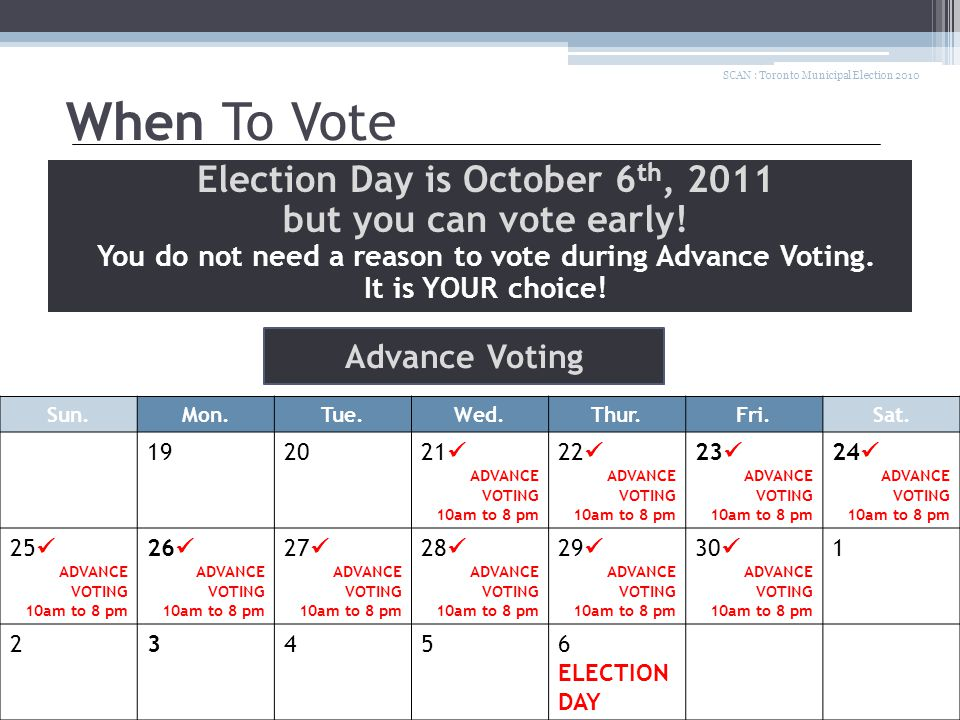 When To Vote Election Day is October 6 th, 2011 but you can vote early! You do not need a reason to vote during Advance Voting. It is YOUR choice! SCA