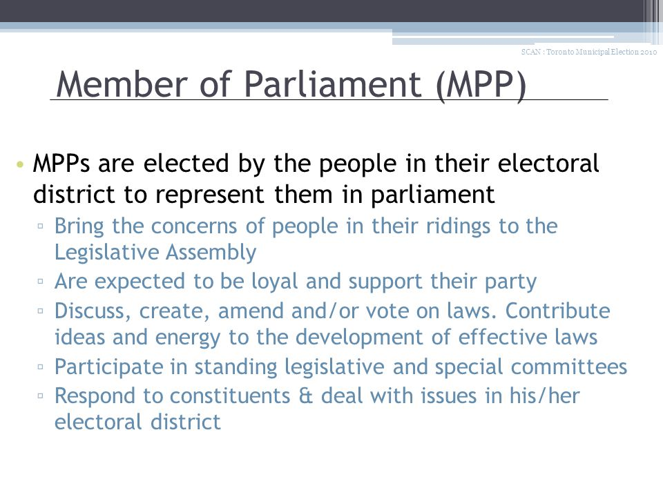 Member of Parliament (MPP) MPPs are elected by the people in their electoral district to represent them in parliament ▫ Bring the concerns of people in their ridings to the Legislative Assembly ▫ Are expected to be loyal and support their party ▫ Discuss, create, amend and/or vote on laws.