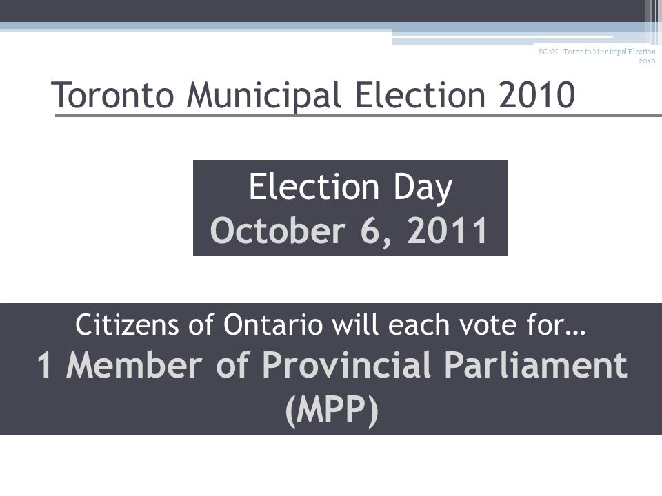 Toronto Municipal Election 2010 SCAN : Toronto Municipal Election 2010 Election Day October 6, 2011 Citizens of Ontario will each vote for… 1 Member o