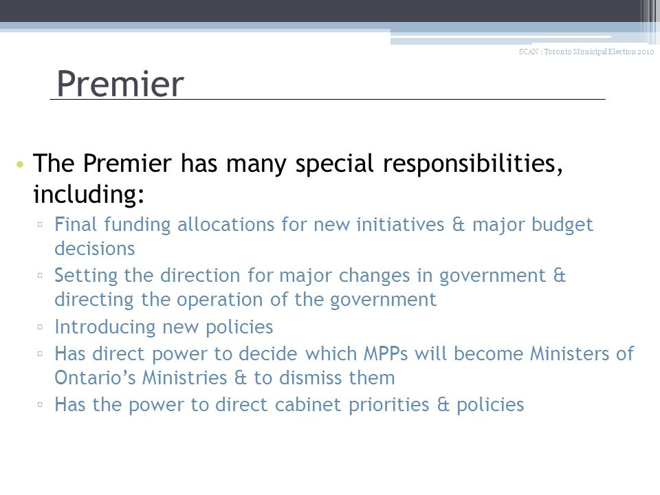 Premier The Premier has many special responsibilities, including: ▫ Final funding allocations for new initiatives & major budget decisions ▫ Setting the direction for major changes in government & directing the operation of the government ▫ Introducing new policies ▫ Has direct power to decide which MPPs will become Ministers of Ontario's Ministries & to dismiss them ▫ Has the power to direct cabinet priorities & policies SCAN : Toronto Municipal Election 2010