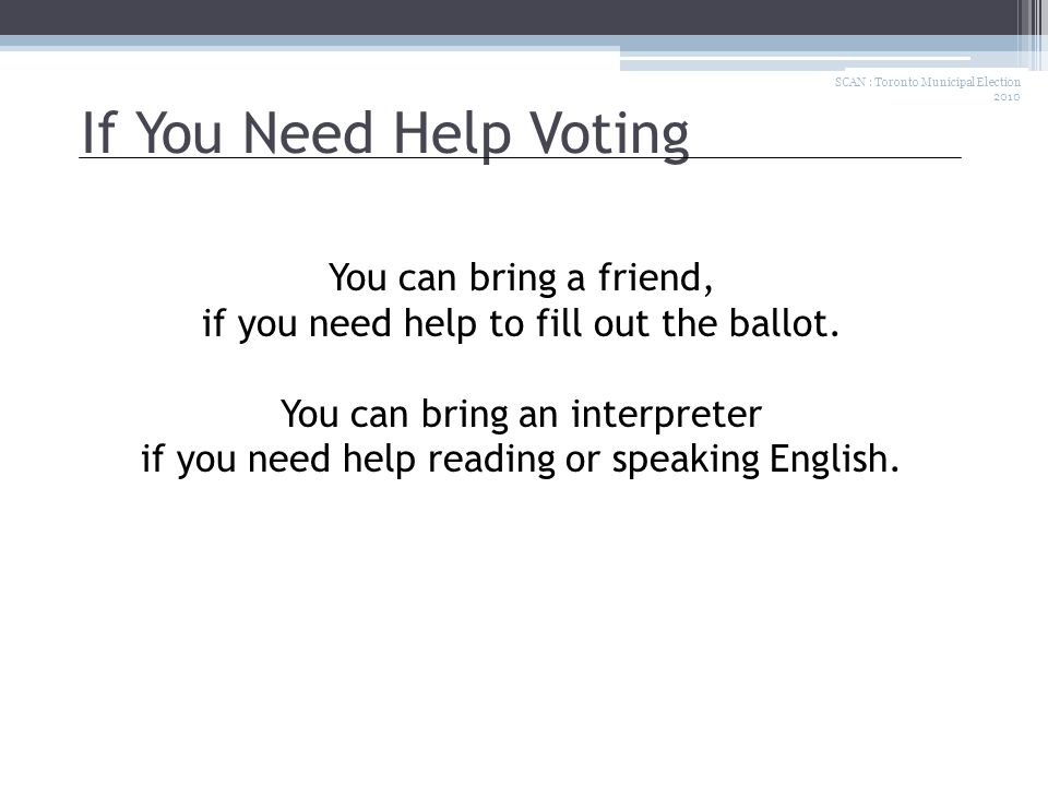 If You Need Help Voting You can bring a friend, if you need help to fill out the ballot.