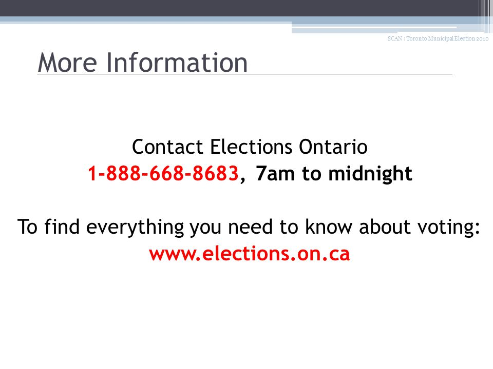 More Information Contact Elections Ontario 1-888-668-8683, 7am to midnight To find everything you need to know about voting: www.elections.on.ca SCAN