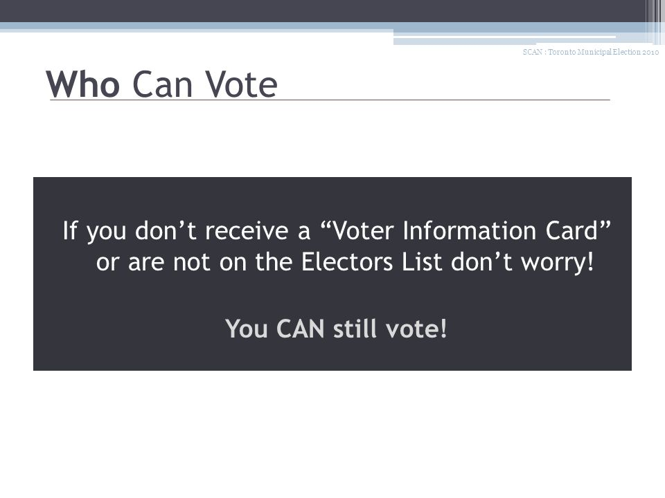 More Information Contact Elections Ontario 1-888-668-8683, 7am to midnight To find everything you need to know about voting: www.elections.on.ca SCAN : Toronto Municipal Election 2010