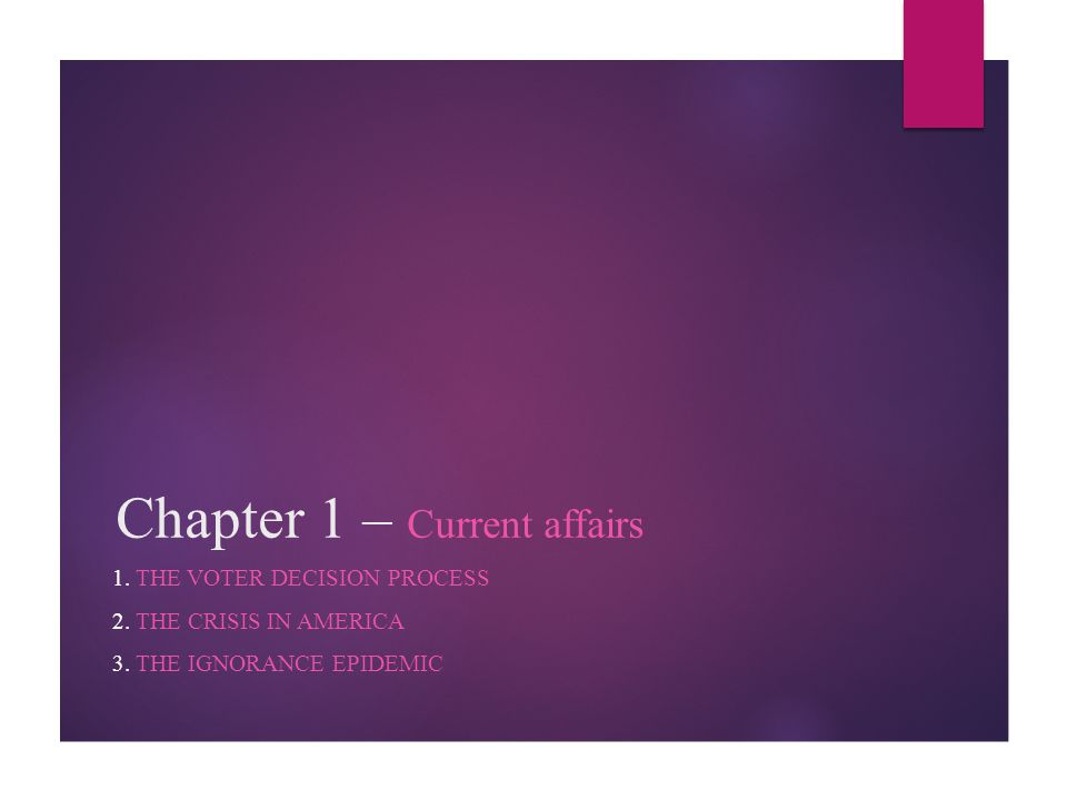 Chapter 1 – Current affairs 1. THE VOTER DECISION PROCESS 2. THE CRISIS IN AMERICA 3. THE IGNORANCE EPIDEMIC