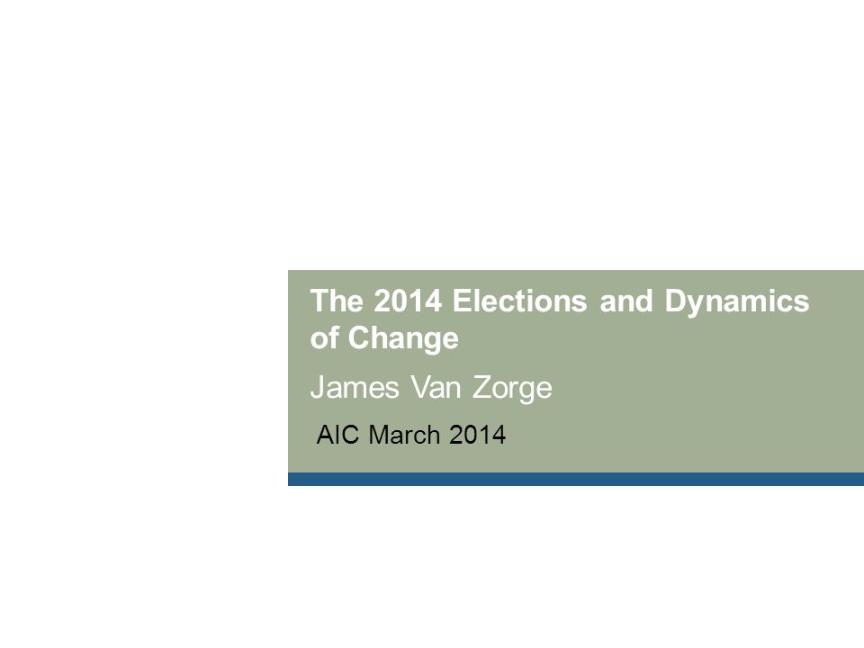 The 2014 Elections and Dynamics of Change James Van Zorge AIC March 2014